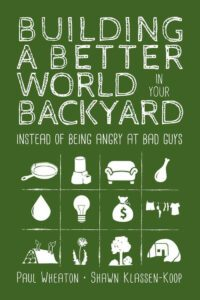 Cover of the book Building a Better World In Your Backyard Instead of Getting Angry at Bad Guys by Paul Wheaton